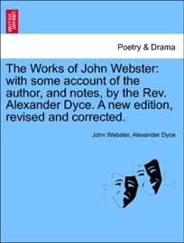 DOWNLOAD OF THE WORKS OF JOHN WEBSTER: WITH SOME ACCOUNT OF THE AUTHOR, AND NOTES, BY THE REV. ALEXANDER DYCE. A NEW EDITION, REVISED AND CORRECTED. PDF EBOOK