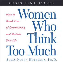 Women Who Think Too Much: How to Break Free of Overthinking and Reclaim Your Life audiobook