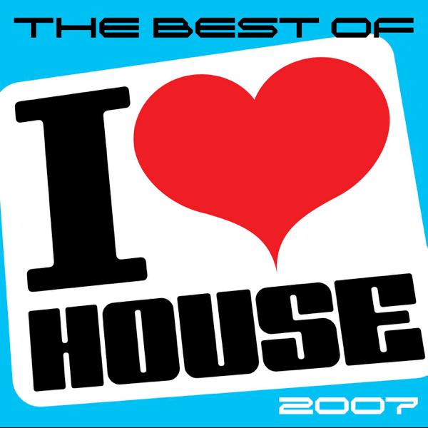 The Best Of I Love House 2007 By Various Artists On Apple Music