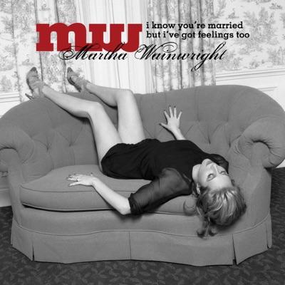 I Know You're Married But I've Got Feelings Too - Martha Wainwright