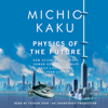 Michio Kaku - Physics of the Future: How Science Will Shape Human Destiny and Our Daily Lives by the Year 2100 (Unabridged)  artwork