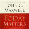 John C. Maxwell - Today Matters: 12 Daily Practices to Guarantee Tomorrow's Success artwork