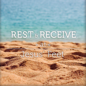 Rest and Receive At Jesus' Feet