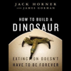 Jack Horner & James Gorman - How to Build a Dinosaur: Extinction Doesn't Have to Be Forever (Unabridged)  artwork