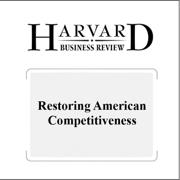 Restoring American Competitiveness (Harvard Business Review) (Unabridged)