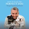 How to Raise the Perfect Dog: Through Puppyhood and Beyond - Cesar Millan & Melissa Jo Peltier