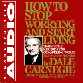 How to Stop Worrying and Start Living: Time-Tested Methods for Conquering Worry (Unabridged) audiobook