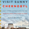 Visit Sunny Chernobyl: And Other Adventures in the World's Most Polluted Places (Unabridged) - Andrew Blackwell