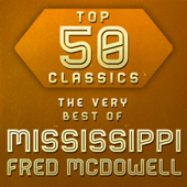 Top 50 Classics - The Very Best of Mississippi Fred McDowell