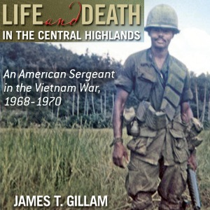 Life and Death in the Central Highlands: An American Sergeant in the Vietnam War, 1968-1970 (North Texas Military Biography and Memoir Series) (Unabridged) - James T. Gillam audiobook, mp3