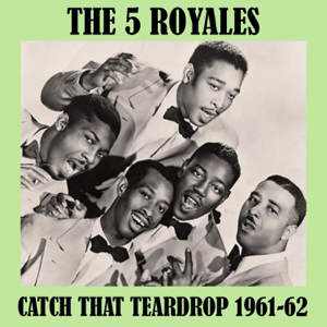 """The """"5"""" Royales - Catch That Teardrop 1961-62"""