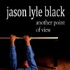 Another Point of View, Jason Lyle Black