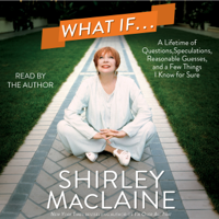 Shirley MacLaine - What If...: A Lifetime of Questions, Speculations, Reasonable Guesses, And a Few Things I Know for Sure (Unabridged) artwork