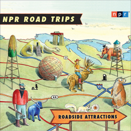 NPR Road Trips: Roadside Attractions: Stories That Take You Away.... audiobook
