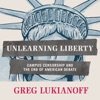 Unlearning Liberty: Campus Censorship and the End of American Debate (Unabridged) AudioBook Download