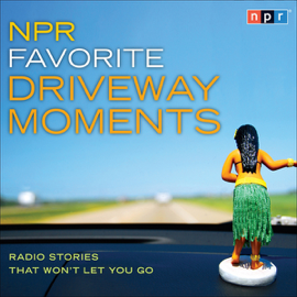 NPR Favorite Driveway Moments: Radio Stories That Won't Let You Go audiobook
