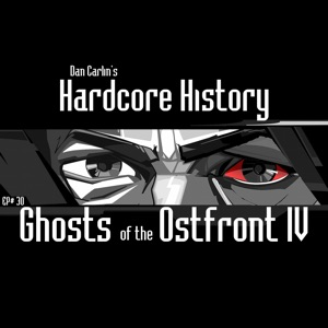 Dan Carlin's Hardcore History - Episode 30 - Ghosts of the Ostfront IV feat. Dan Carlin