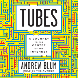 Tubes: A Journey to the Center of the Internet (Unabridged) audiobook