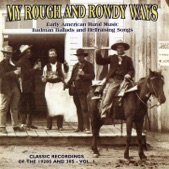 My Rough and Rowdy Ways: Early American Rural Music - Badman Ballads and Hellraising Songs, Vol. 1