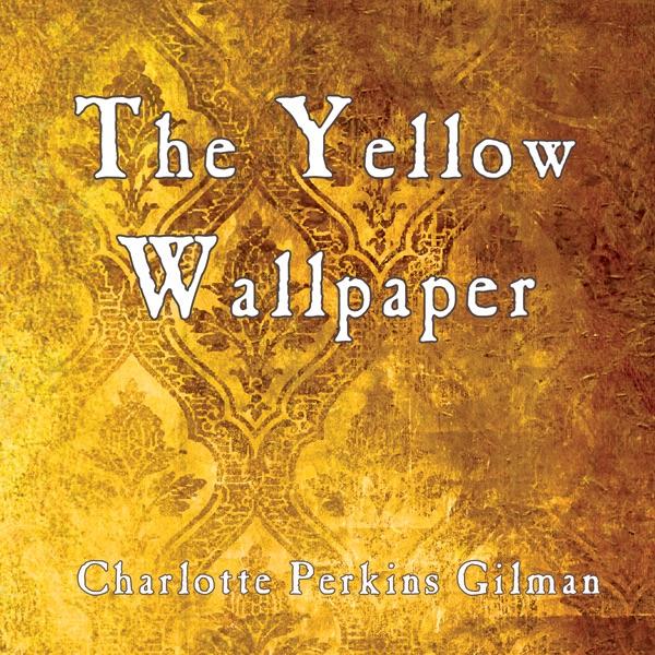 The Yellow Wallpaper (Unabridged). by Charlotte Perkins Gilman