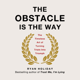 The Obstacle Is the Way: The Timeless Art of Turning Trials into Triumph (Unabridged) - Ryan Holiday MP3 Download
