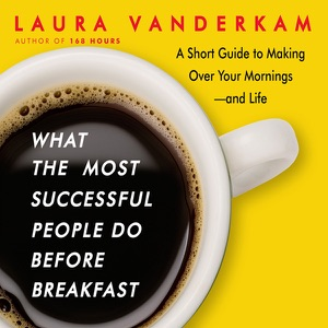 What the Most Successful People Do Before Breakfast: A Short Guide to Making Over Your Mornings—and Life (Unabridged) - Laura Vanderkam audiobook, mp3