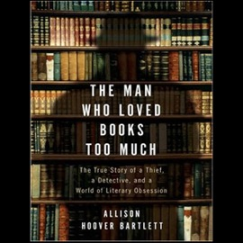 The Man Who Loved Books Too Much: The True Story of a Thief, A Detective, And a World of Literary Obsession (Unabridged) - Allison Hoover Bartlett mp3 listen download