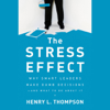 Henry L. Thompson - The Stress Effect: Why Smart Leaders Make Dumb Decisions - And What to Do About It (Unabridged)  artwork