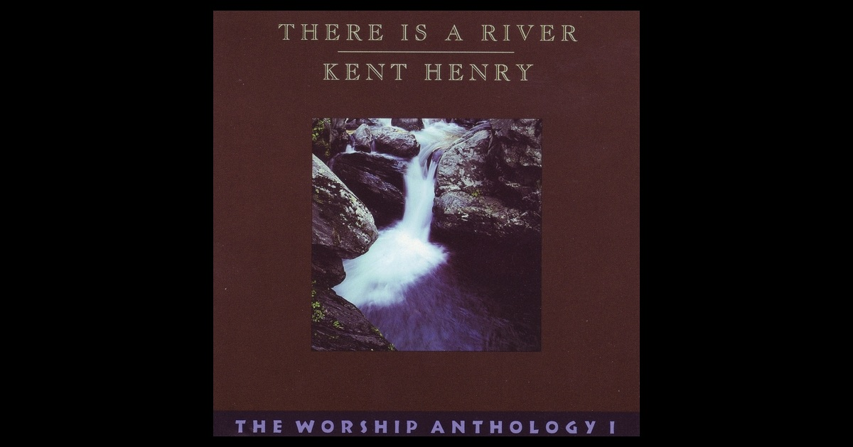 There is a river the worship anthology 1 by kent henry on apple