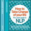 How to Take Charge of Your Life: The User's Guide to NLP (Unabridged) - Richard Bandler, Owen Fitzpatrick & Alessio Roberti