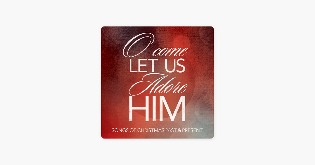 O Come Let Us Adore Him: Songs of Christmas Past & Present by ...