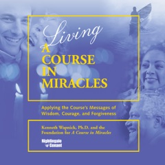 Living 'A Course in Miracles': Applying the Course's Messages of Wisdom, Courage, and Forgiveness