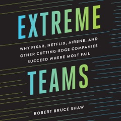 Extreme Teams: Why Pixar, Netflix, AirBnB, and Other Cutting-Edge Companies Succeed Where Most Fail (Unabridged)