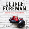 R Shaw - George Foreman: Life Lessons from the Journey of Big George Foreman, from the Hardest Heavyweight Hitter in Boxing History to Millions in Entrepreneurship  (Unabridged) artwork