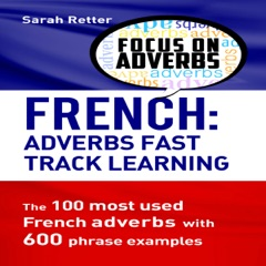 French: Adverbs Fast Track Learning: The 100 Most Used French Adverbs with 600 Phrase Examples (Unabridged)