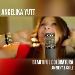 Angelika Yutt - Beautiful Coloratura (Ambient & Chill Out)