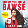 How to Be a Bawse: A Guide to Conquering Life (Unabridged) - Lilly Singh