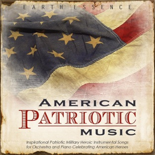American Patriotic Music: Inspirational Patriotic Military Heroic Instrumental Songs for Orchestra and Piano Celebrating American Heroes – Earth Essence