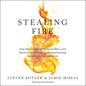 Stealing Fire: How Silicon Valley, the Navy SEALs, and Maverick Scientists Are Revolutionizing the Way We Live and Work (Unabridged)