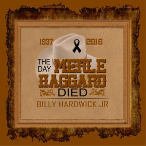 Billy Hardwick Jr - The Day Merle Haggard Died