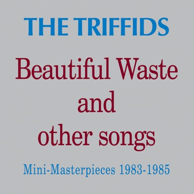 Beautiful Waste and Other Songs - Mini Masterpieces 1983 - 1985 - The Triffids