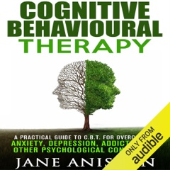 Cognitive Behavioural Therapy: A Practical Guide to CBT for Overcoming Anxiety, Depression, Addictions & Other Psychological Conditions  (Unabridged)