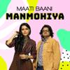 Maati Baani - Manmohiya - Single