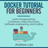 Andrew Lee - Docker Tutorial for Beginners: Learn Programming, Containers, Data Structures, Software Engineering, and Coding (Unabridged)  artwork