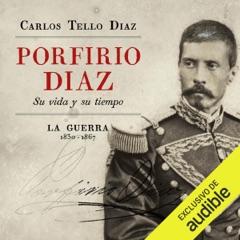 Porfirio Diaz [Spanish Edition]: Su vida y su tiempo. La guerra 1830-1867 [His Life and Times. The War 1830-1867] (Unabridged)