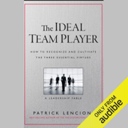 The Ideal Team Player: How to Recognize and Cultivate the Three Essential Virtues: A Leadership Fable (Unabridged)
