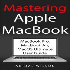 Mastering Apple MacBook: MacBook Pro, MacBook Air, MacOS Ultimate User Guide (Unabridged)