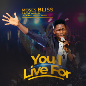 Moses Bliss - You I Live For feat. Loveworld Indomitable Choir