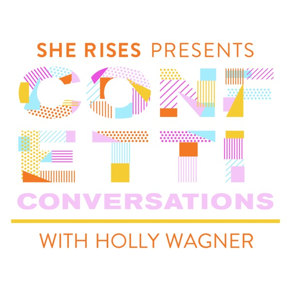 She Rises Presents: Confetti Conversations with Holly Wagner