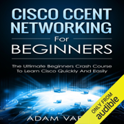Cisco CCENT Networking for Beginners: The Ultimate Beginners Crash Course to Learn Cisco Quickly and Easily  (Unabridged)